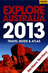 Explore Northern Territory 2013 by Explore Australia