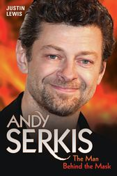 Andy Serkis - The Man Behind the Mask by Justin Lewis