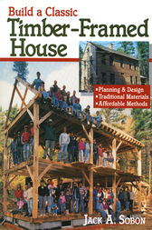 Build a Classic Timber-Framed House by Jack A. Sobon