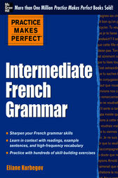 Practice Makes Perfect: Intermediate French Grammar by Eliane Kurbegov