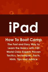 iPad How To Boot Camp: The Fast and Easy Way to Learn the Basics with 100 World Class Experts Proven Tactics, Techniques, Facts, Hints, Tips and Advice