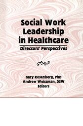 Social Work Leadership in Healthcare by Gary Rosenberg