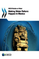 OECD Studies on Water Making Water Reform Happen in Mexico by Organisation for Economic Co-operation and Development