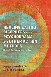 Healing Eating Disorders with Psychodrama and Other Action Methods by Karen Carnabucci