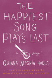 The Happiest Song Plays Last by Quiara Alegría Hudes