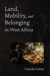 Land, Mobility, and Belonging in West Africa by Carola Lentz