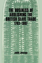 The Business of Abolishing the British Slave Trade, 1783-1807 by Judith Jennings