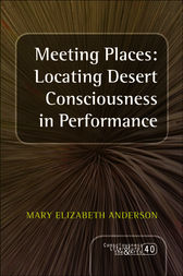 Meeting Places: Locating Desert Consciousness in Performance by Mary Elizabeth Anderson