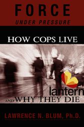 Force Under Pressure: How Cops Live and Why They Die by Lawrence N. Blum