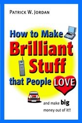 How to Make Brilliant Stuff That People Love ... and Make Big Money Out of It by Patrick W. Jordan