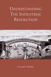 Understanding the Industrial Revolution by Dr Charles More