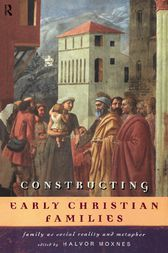 Constructing Early Christian Families by Halvor Moxnes