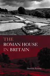 The Roman House in Britain by Dominic Perring
