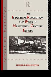 The Industrial Revolution and Work in Nineteenth Century Europe by Lenard R. Berlanstein