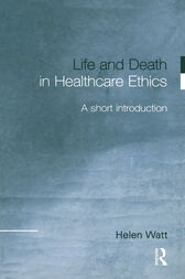 Life and Death in Healthcare Ethics by Helen Watt