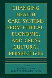 Changing Health Care Systems from Ethical, Economic, and Cross Cultural Perspectives by Erich E.H. Loewy