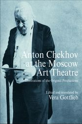 Anton Chekhov at the Moscow Art Theatre by and translated by Vera Gottlieb