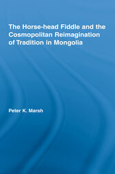 The Horse-head Fiddle and the Cosmopolitan Reimagination of Tradition in Mongolia by Peter K. Marsh