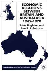 Economic Relations Between Britain and Australia from the 1940s-196 by John Singleton