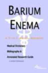 Barium Enema - A Medical Dictionary, Bibliography, and Annotated Research Guide to Internet References by James N. Parker