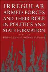 Irregular Armed Forces and their Role in Politics and State Formation by Diane E. Davis