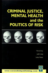 Criminal Justice, Mental Health and the Politics of Risk by Nicola S. Gray