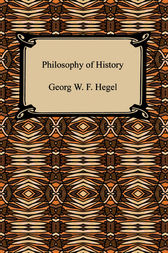 The Philosophy of History by Georg W. F. Hegel