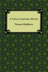 A Trick to Catch the Old One by Thomas Middleton
