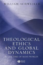 Theological Ethics and Global Dynamics by William Schweiker