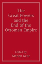 The Great Powers and the End of the Ottoman Empire by Marian Kent