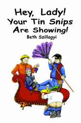 Hey, Lady! Your Tin Snips are Showing by Beth Szillagyi