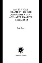 An Ethical Framework for Complementary and Alternative Therapists by Julie Stone