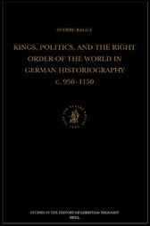 Kings, politics, and the right order of the world in German historiography c. 950-1150 by S.H. Bagge
