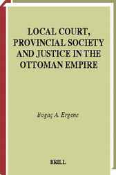 Local court, provincial society, and justice in the Ottoman Empire by B.A. Ergene