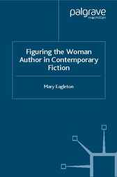 Figuring the Woman Author in Contemporary Fiction by Mary Eagleton