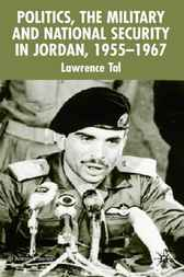 Politics, the Military and National Security in Jordan, 1955-1967 by Lawrence Tal