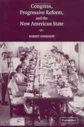 Congress, Progressive Reform, and the New American State by Robert Harrison