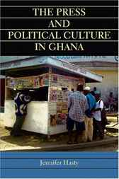 The Press and Political Culture in Ghana by Jennifer Hasty