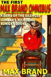 The First Max Brand Omnibus: Gunman's Reckoning; Ronicky Doone; Riders Of The Silences