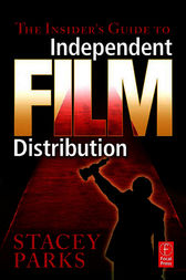 The Insider's Guide to Independent Film Distribution by Stacey Parks
