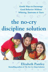 The No-Cry Discipline Solution: Gentle Ways to Encourage Good Behavior Without Whining, Tantrums, and Tears by Elizabeth Pantley