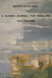 A Guided Journal for Healing From Trauma by Kathy Seifert
