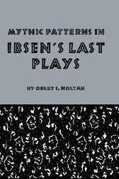 Mythic Patterns in Ibsen's Last Plays by Orley I. Holtan