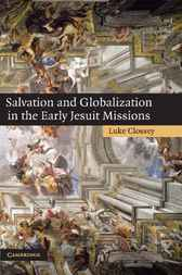 Salvation and Globalization in the Early Jesuit Missions by Luke Clossey