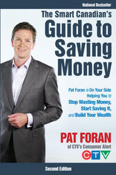 The Smart Canadian's Guide to Saving Money: Pat Foran is On Your Side, Helping You to Stop Wasting Money, Start Saving It, and Build Your Wealth