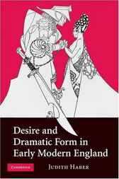 Desire and Dramatic Form in Early Modern England by Judith Haber