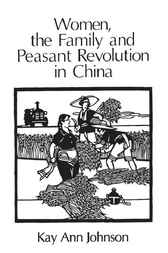 Women, the Family, and Peasant Revolution in China by Kay Ann Johnson