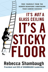It's Not a Glass Ceiling, It's a Sticky Floor: Free Yourself From the Hidden Behaviors Sabotaging Your Career Success by Rebecca Shambaugh