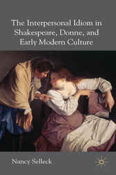 The Interpersonal Idiom in Shakespeare, Donne, and Early Modern Culture by Nancy Selleck