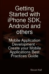Getting Started with iPhone SDK, Android and others: Mobile Application Development - Create your Mobile Applications Best Practices Guide by Steven Hall